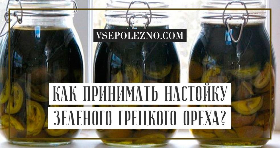 Настойка из зеленых грецких орехов, рецепты и применение