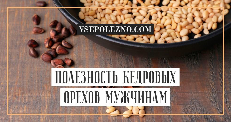 Кедровые орехи: польза и вред для мужчин, полезные свойства, как влияют на потенцию